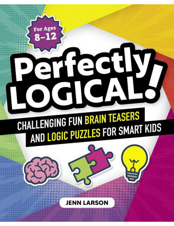 Perfectly Logical!: Challenging Fun Brain Teasers and Logic Puzzles for Smart Kids (Paperback)