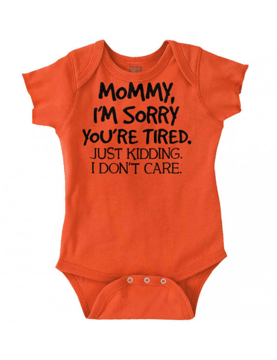 Mom Newborn Romper Bodysuit For Babies my Im Sorry Youre Tired Just Kidding Funny